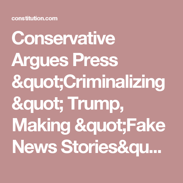 "Conservative Argues Press ""Criminalizing"" Trump, Making ""Fake News Stories"" into ""Facts"" ⋆ The Constitution"