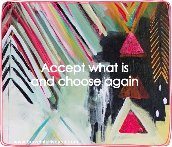 Accept what is and choose again. #florabowley #braveintuitivepainting
