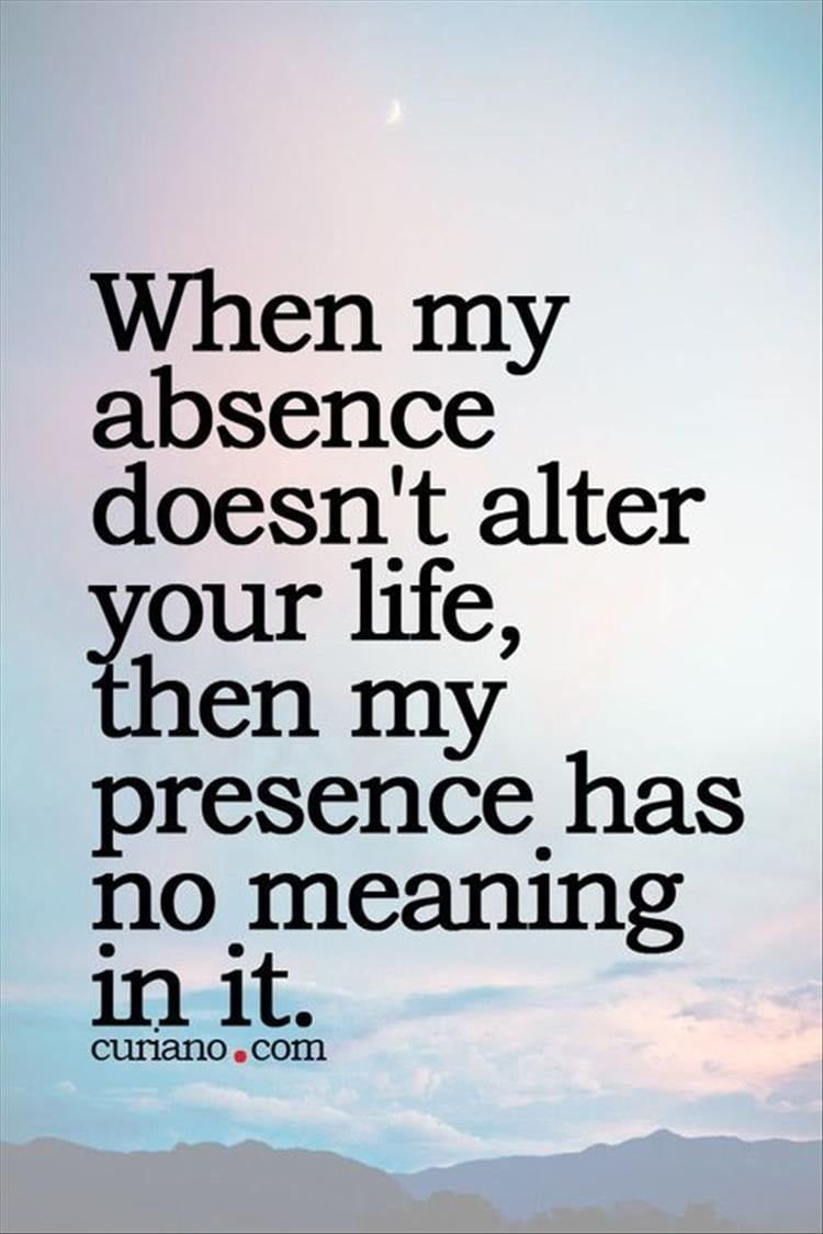 Meaning Of Life Quotes When My Absence Doesn't Alter Your Life Then My Presence Has No