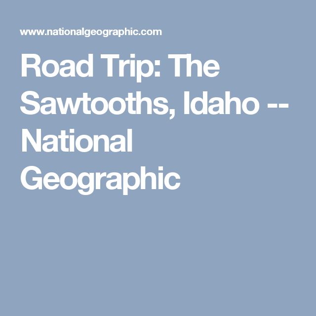 Road Trip: The Sawtooths, Idaho -- National Geographic