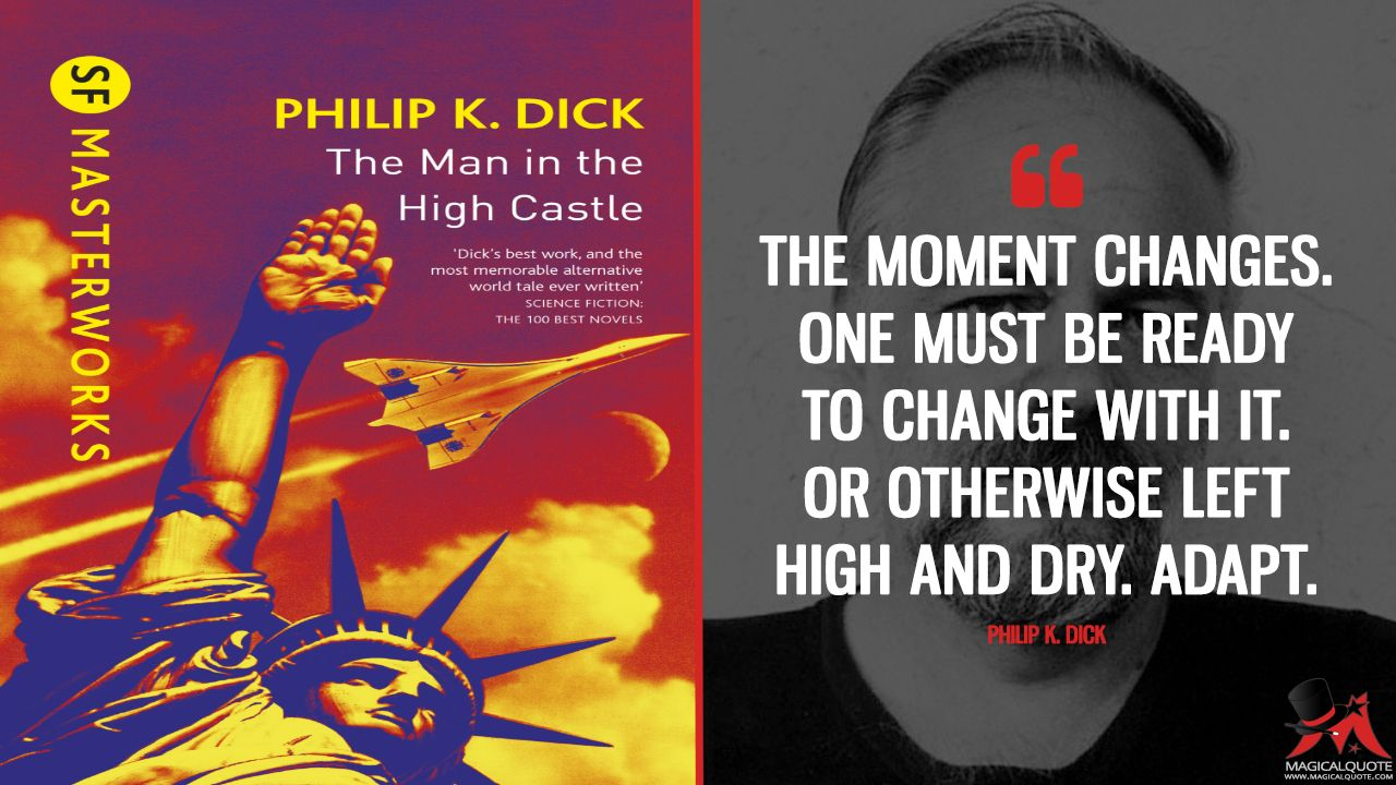 Philip K. Dick: The Moment changes. One must be ready to change with it. Or otherwise left high and dry. Adapt. More on: https://www.magicalquote.com/book/the-man-in-the-high-castle/ #PhilipKDick #TheManintheHighCastle #bookquotes