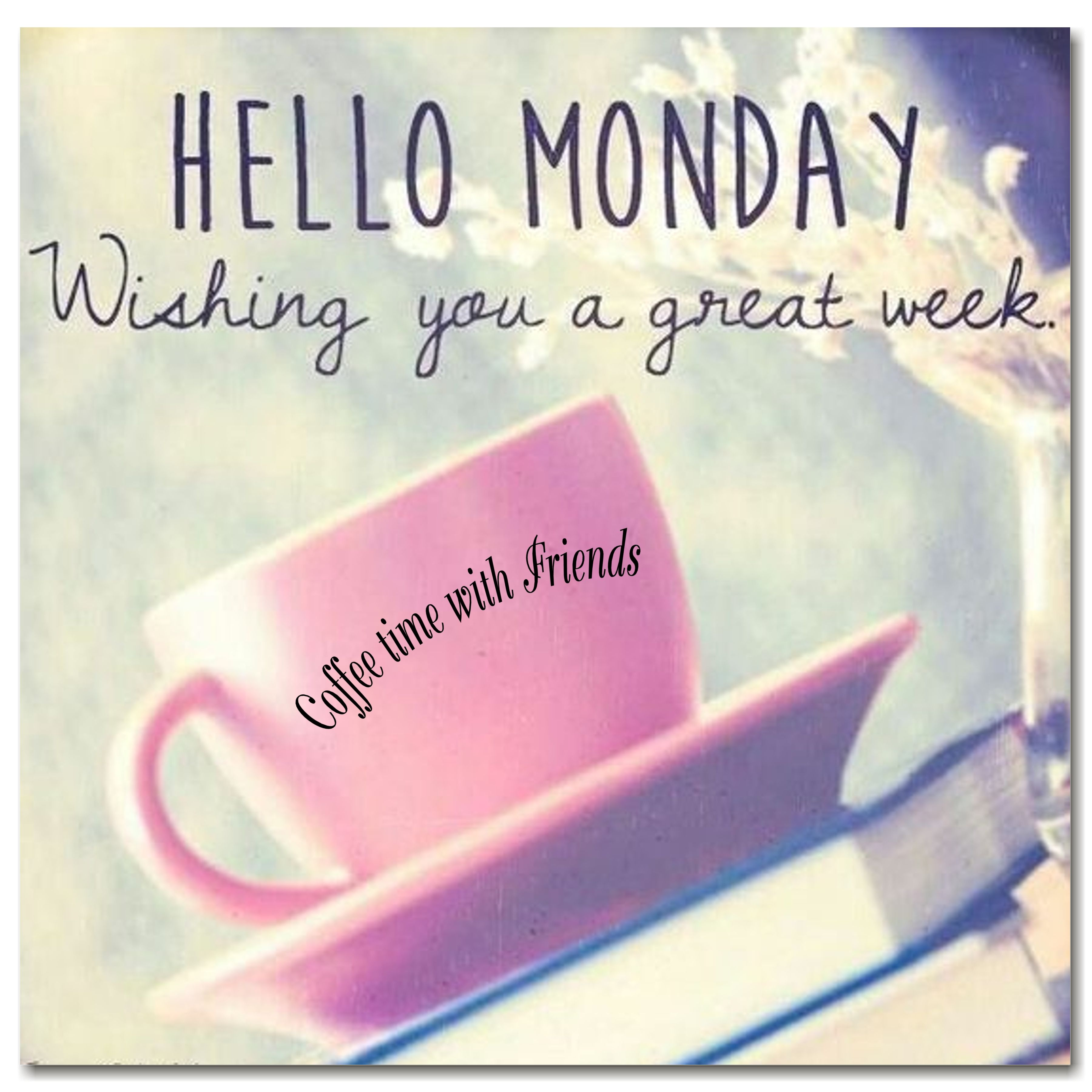 Hello monday have a great week love image collections - Coffee Time Hey