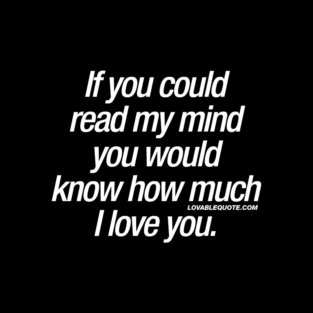 If You Could Read My Mind You Would Know How Much I Love You Quote Love Yourself Quotes My Mind Quotes Like You Quotes
