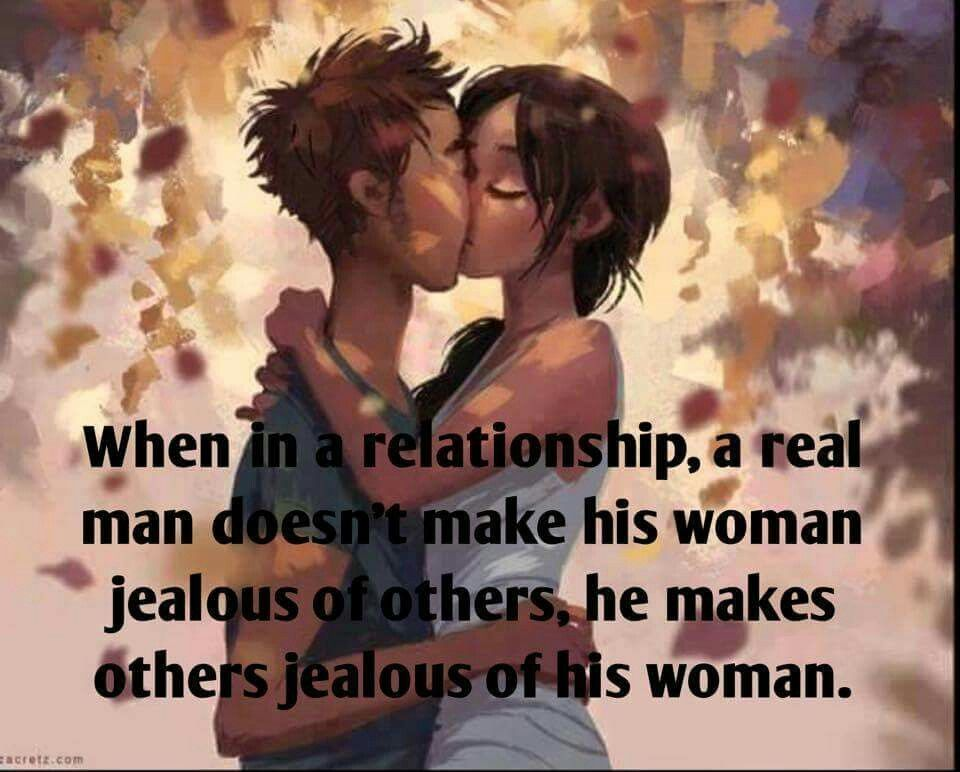 A real man doesn't make his woman jealous of others, he makes others jealous of his woman