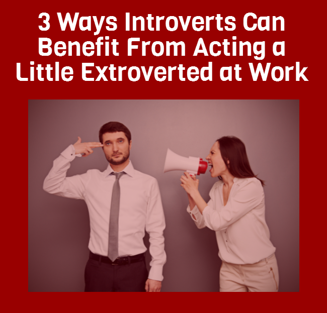 3 Ways Introverts Can Benefit From Acting a Little Extroverted at Work