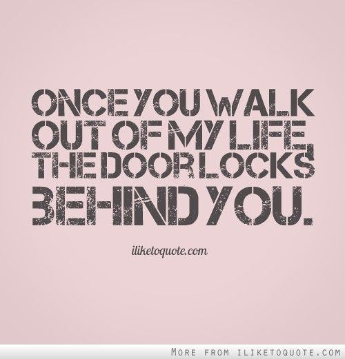 Once You Walk Out Of My Life The Door Locks Behind You Quotes