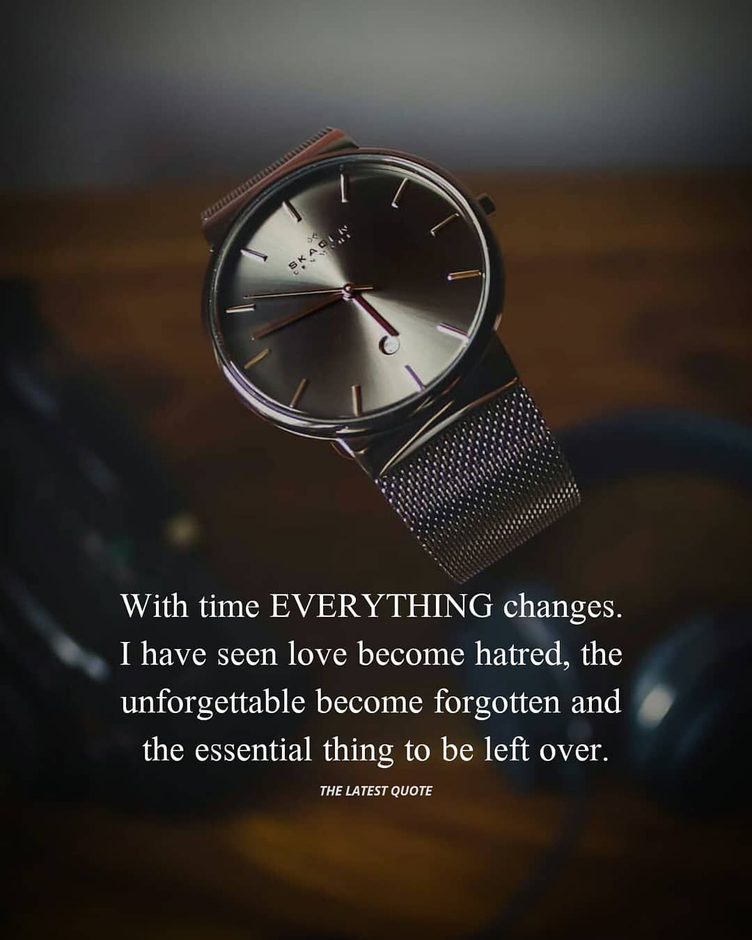 With time EVERYTHING changes I have seen love be e hatred