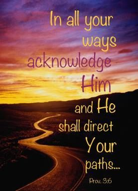 In all your ways acknowledge him, and he will make straight your paths.  (Proverbs 3:6 ESV)