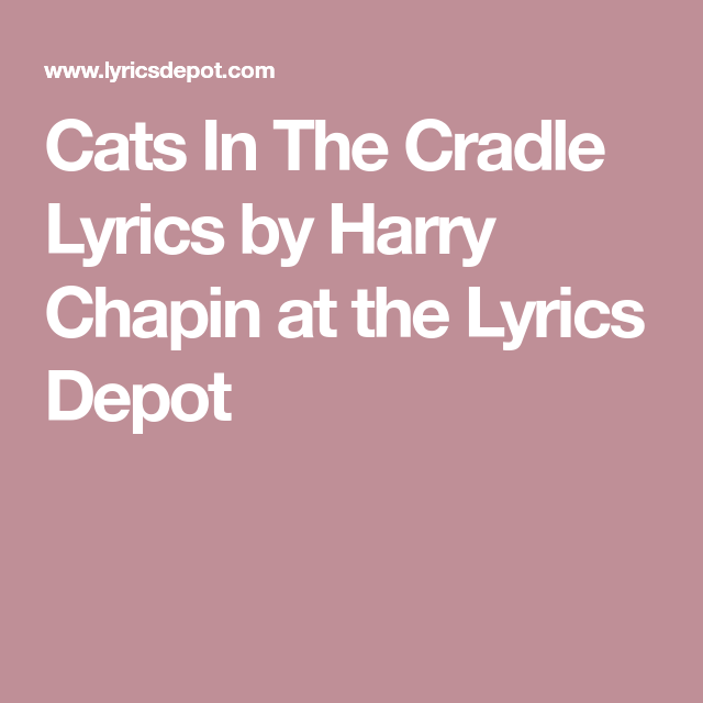 Cats In The Cradle Lyrics By Harry Chapin At The Lyrics Depot Cats Cradle Chapin Cradle