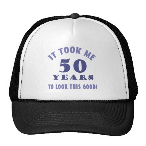 A Funny 50th Birthday Gift For Men With Attitude This Hat Says It Took Me 50 Years To Look Good Makes Great Over The Hill