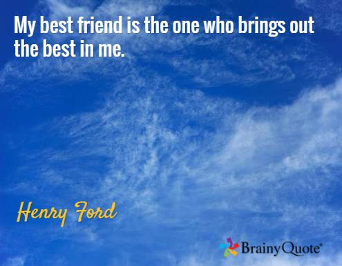 My best friend is the one who brings out the best in me. / Henry Ford