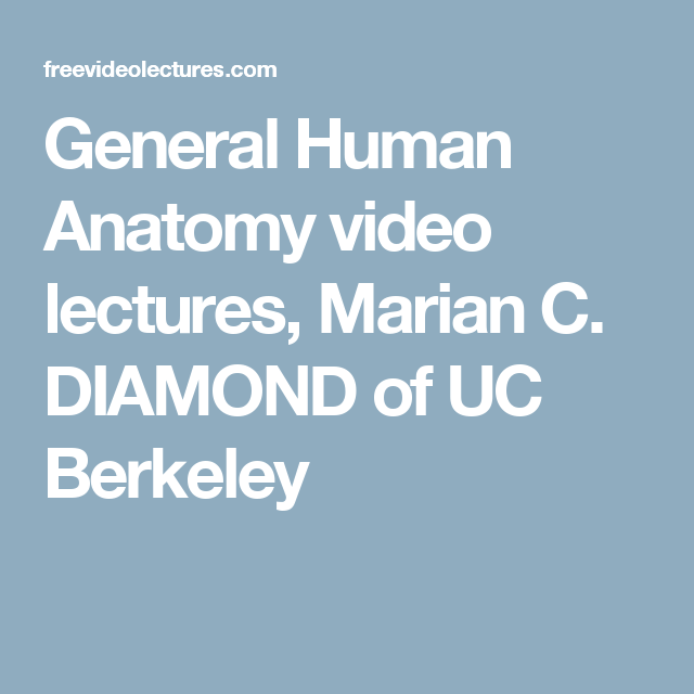 General Human Anatomy Video Lectures Marian C Diamond Of Uc