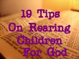 19 Tips on Rearing Children for God    2. Make sure your children hear you pray, and in your prayer let them hear  you calling their name to God. Teach your children how to pray.    11. Make sure your children hear you express gratitude to God for His  blessing in your life and family.