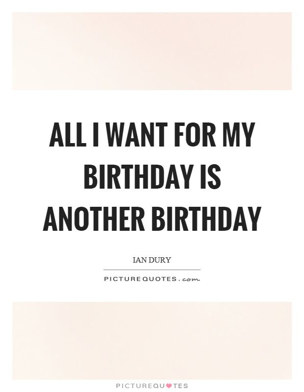 All I Want For My Birthday Is Another Birthday Picture Quote 1 Birthday Quotes For Me Want Quotes I Want Quotes