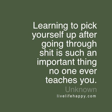 Pick Yourself Up Quotes Learning to pick yourself up after going through shit is such an  Pick Yourself Up Quotes