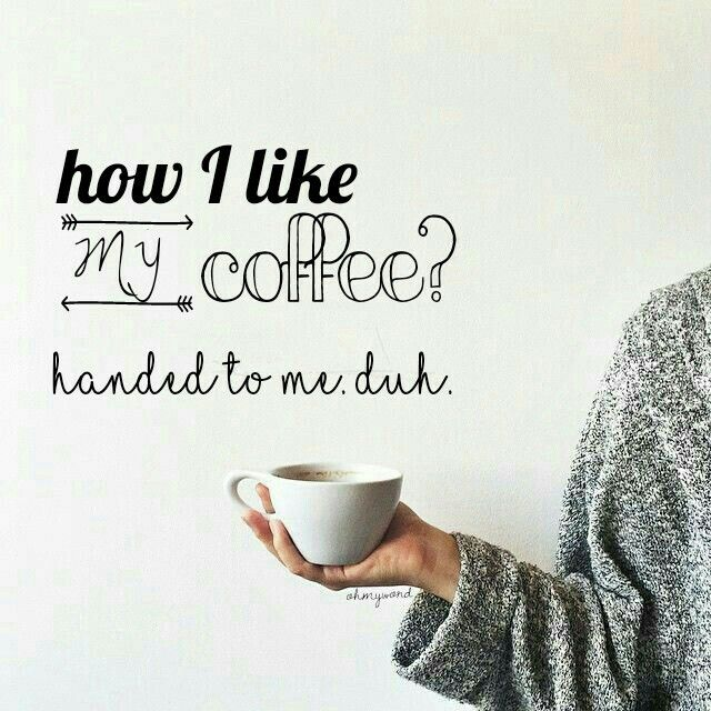 How I Like My Coffee Handed To Me Duh Coffee Quotes Daily Life Funny Hands To Myself My Coffee I Love Coffee