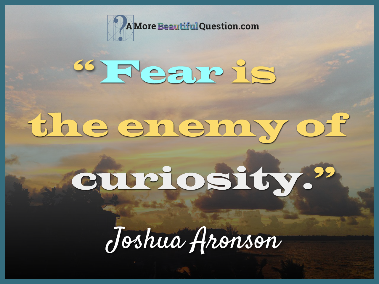 "Curiosity Quotes Fear Is The Enemy Of Curiosity."" Joshua Aronson When's The Last"