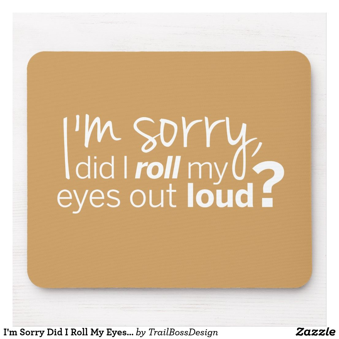 I'm Sorry Did I Roll My Eyes Out Loud? Mouse Pad   Zazzle.ca