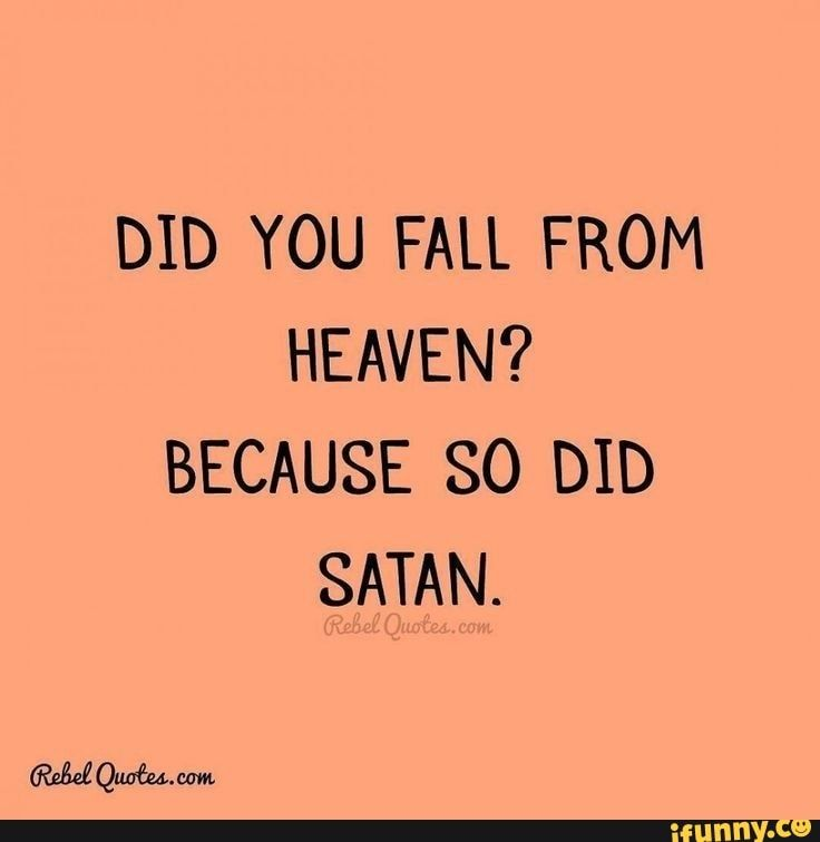 DID YOU FALL FROM HEAVEN? BECAUSE SO DID SATAN. - )