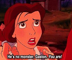 Belle saying that the beast isn't the monster himself but Gaston is! (You Tell Him Belle!!!)