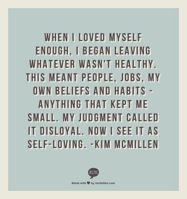 """When I loved myself enough, I began leaving whatever wasn't healthy. This meant people, jobs, my own beliefs and habits--Anything that kept me small. My judgement called it disloyal. Now I see it as Self-Loving.""  -Kim McMillen"