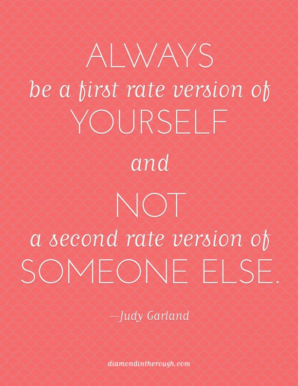 """Always be a first rate version of yourself and not a second rate version of someone else."" -Judy Garland"