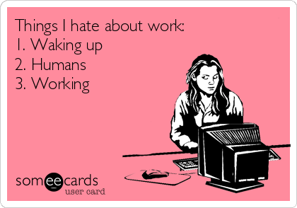 Things I Hate About Work 1 Waking Up 2 Humans 3 Working