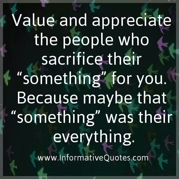 Value And Appreciate Those Who Sacrifice For You Experience Quotes Life Experience Quotes Gratitude Quotes