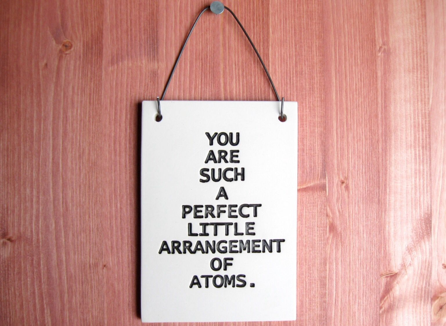 You Are Such A Perfect Arrangement Of Atoms Sign  Ceramic Wall Art Plaque Print Love Quote Home Decor Nerdy Geeky Science Geekery Poetry