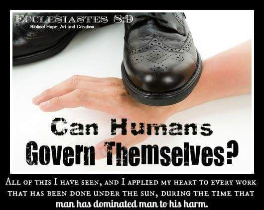 All human governments have failed! Ecc. 8:9