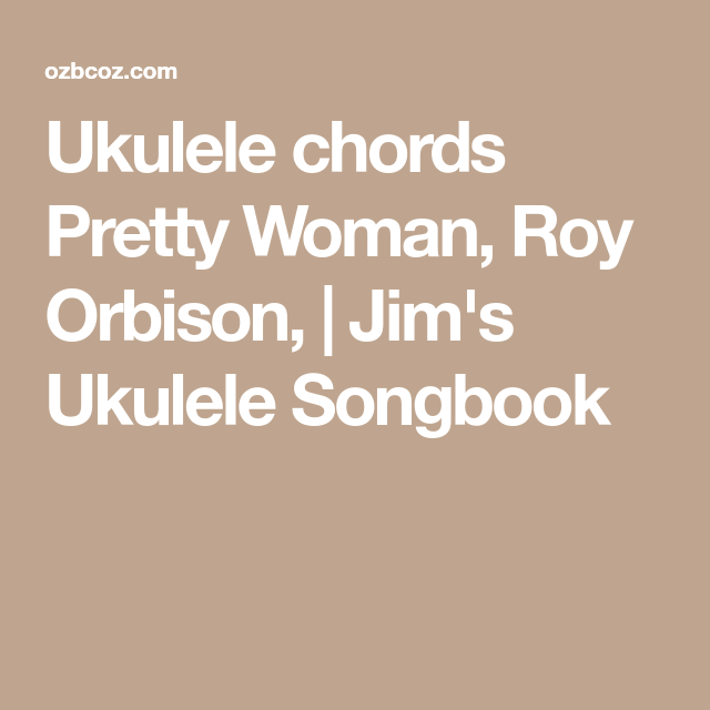 Ukulele chords Pretty Woman, Roy Orbison, | Jim\'s Ukulele Songbook ...