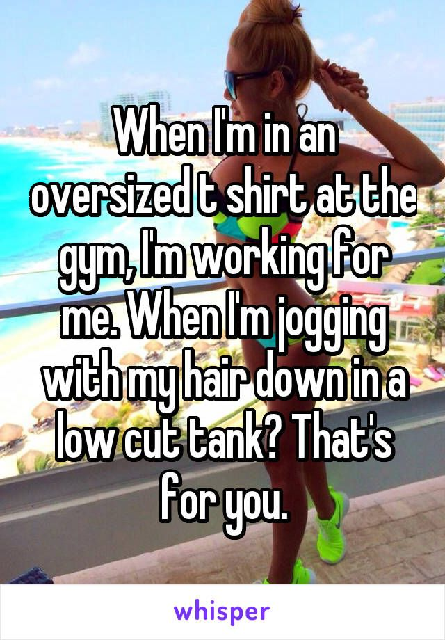 When I'm in an oversized t shirt at the gym, I'm working for me. When I'm jogging with my hair down in a low cut tank? That's for you.