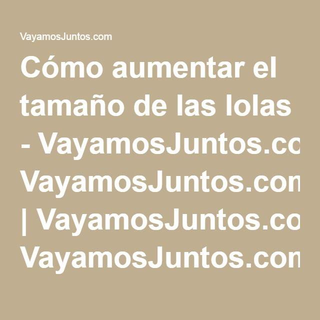 Cómo aumentar el tamaño de las lolas - VayamosJuntos.com | VayamosJuntos.com