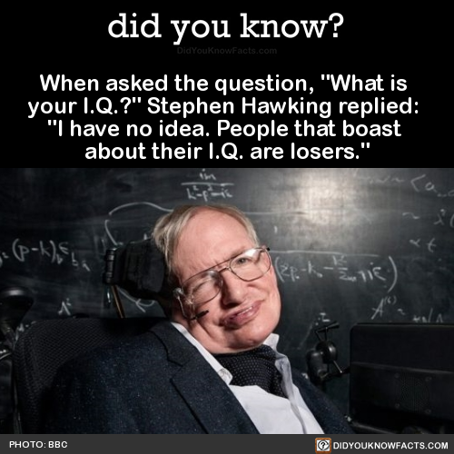 """When asked the question, """"What is your I.Q.?"""" Stephen Hawking replied: """"I have no idea. People that boast about their I.Q. are losers."""" Source"""