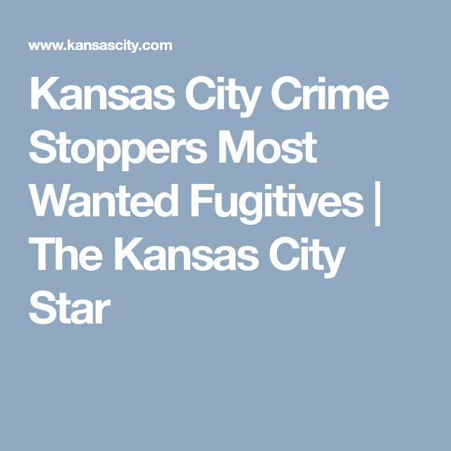 Kansas City Crime Stoppers Most Wanted Fugitives Kansas City Crime Kansas