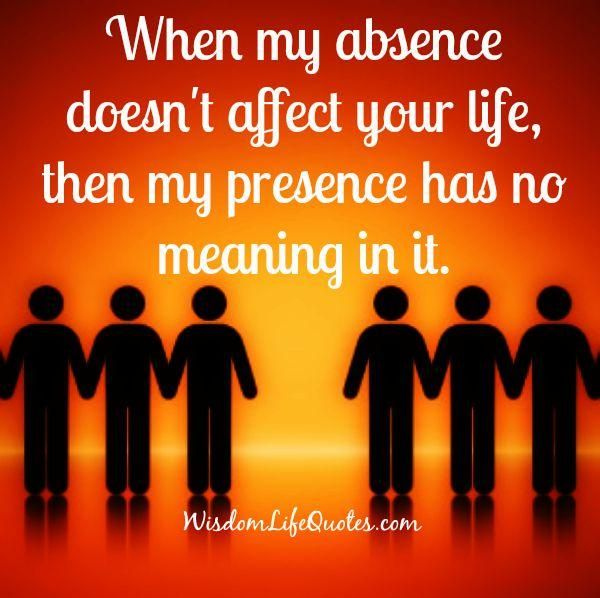 When my absence doesnu0027t affect your life, then my presence has no - price quotations