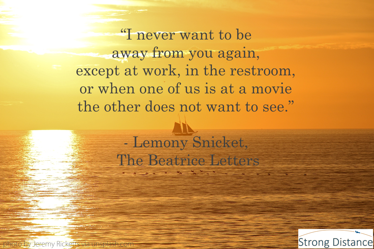 Strong Distance Quote Lemony Snicket I Never Want To Be Away From You Long Distance Relationship Quotes Distance Relationship Quotes Lemony Snicket