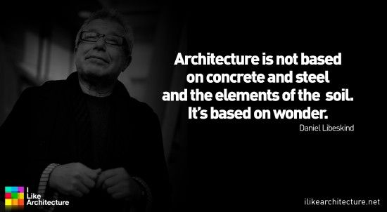 """""""Architecture is not based on concrete and steel and the elements of the soil. It's based on wonder."""" -Daniel Libeskind"""