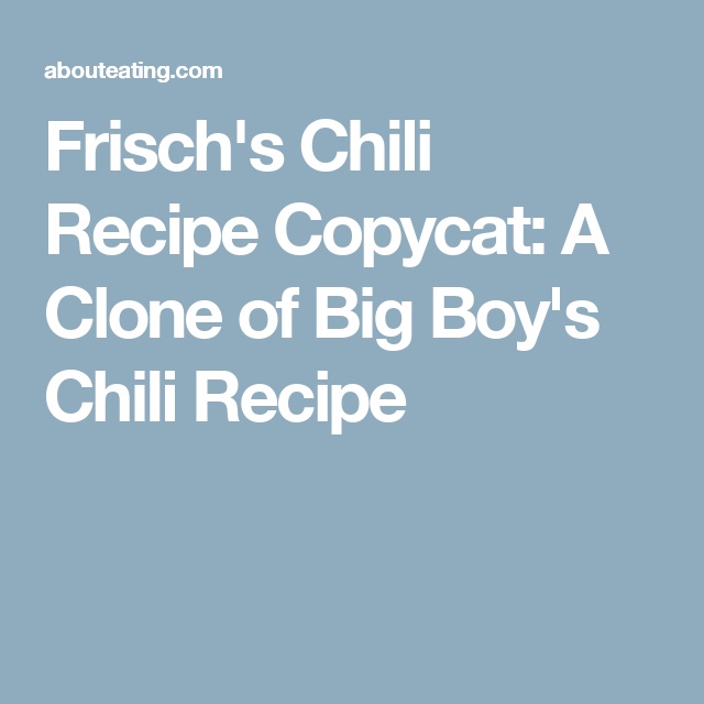 Frisch's Chili Recipe Copycat: A Clone of Big Boy's Chili Recipe