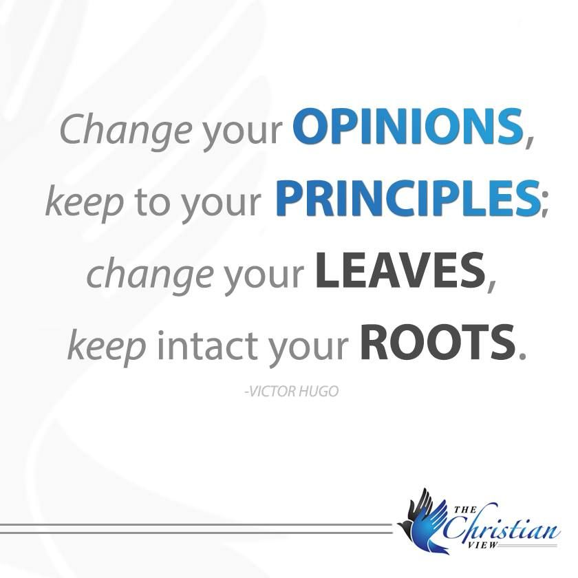 Change your opinions, keep to your principles; change your leaves, keep intact your roots.