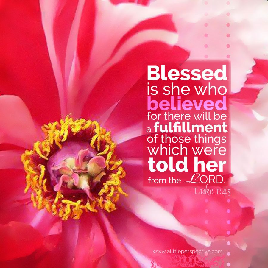 Luke 1:45. Blessed is she who believed for there will be a ...