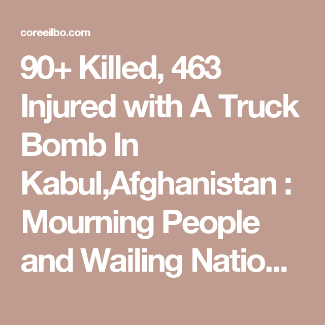 90+ Killed, 463 Injured with A Truck Bomb In Kabul,Afghanistan : Mourning People and Wailing Nation Endlessly | 코리일보 | CoreeILBO