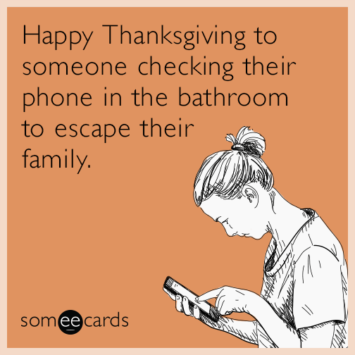 Happy Thanksgiving To Someone Checking Their Phone In The Bathroom To Escape Their Family Funny Thanksgiving Memes Thanksgiving Quotes Funny Happy Thanksgiving Quotes
