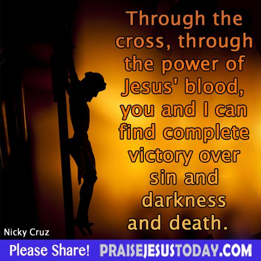 Through the cross, through the power of Jesus' blood, you and I can find complete victory over sin and darkness and death. Nicky Cruz