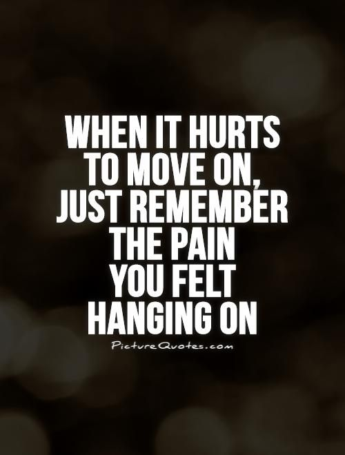 Time To Move On Quotes When It Hurts To Move On Just Remember The Pain You Felt Hanging On .