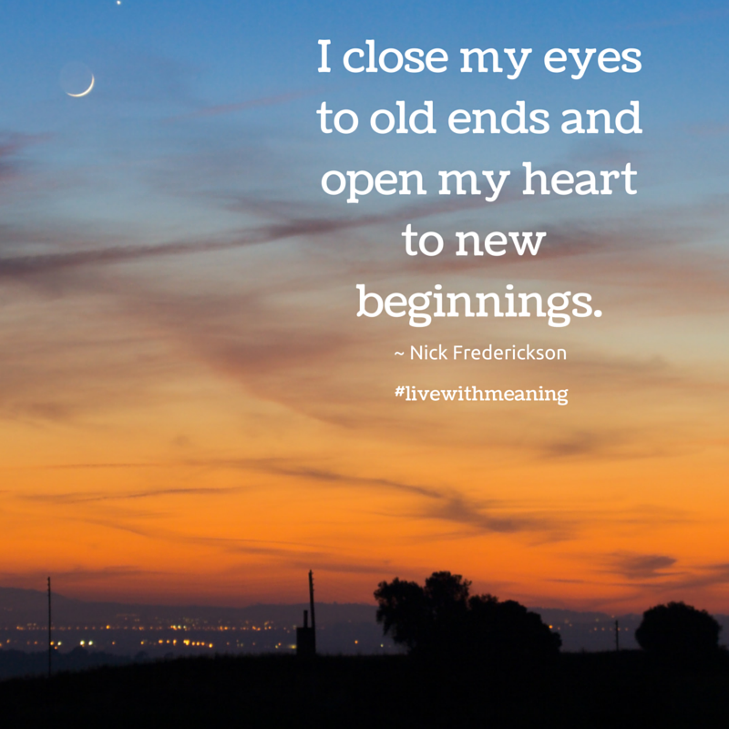 I close my eyes to old ends and open my heart to new
