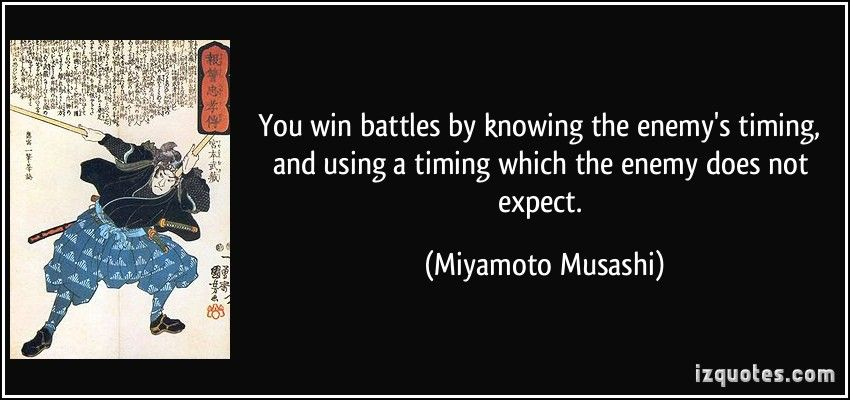 You win battles by knowing the enemy's timing, and using a timing which the enemy does not expect. (Miyamoto Musashi) #quotes #quote #quotations #MiyamotoMusashi