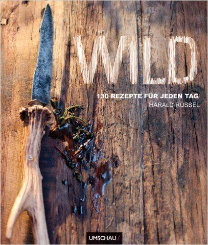 Wild. 130 Rezepte für jeden Tag.: Amazon.de: Harald Rüssel: Bücher