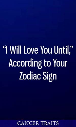 """I Will Love You Until,"""" According to Your Zodiac Sign"""