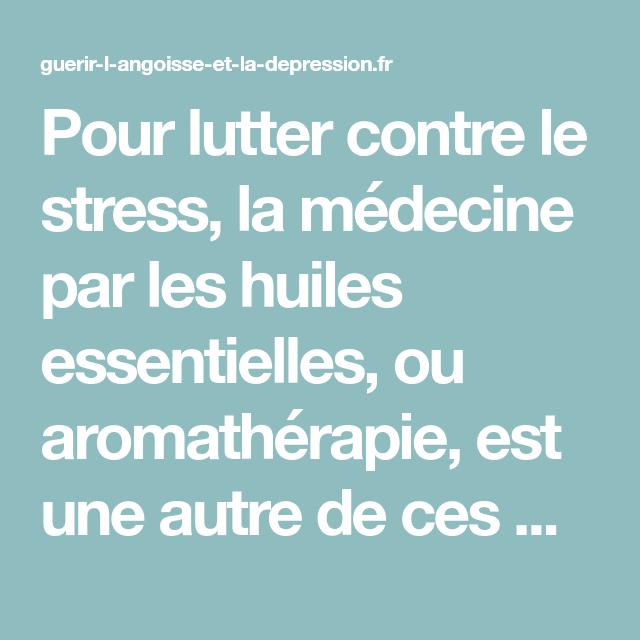 Pour Lutter Contre Le Stress La Medecine Par Les Huiles Essentielles Ou Aromatherapie Est Une Autre De Ce Stress Lutter Contre Le Stress Huiles Essentielles